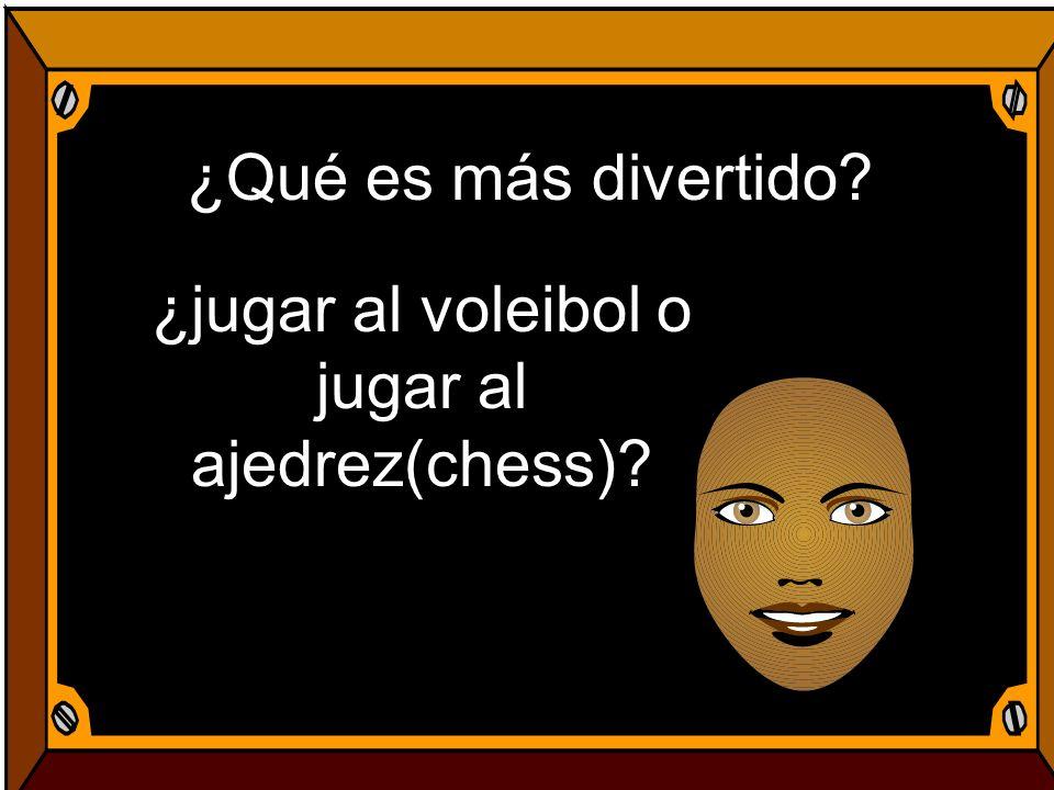 ¿Qué es más divertido? ¿jugar al voleibol o jugar al ajedrez(chess)?