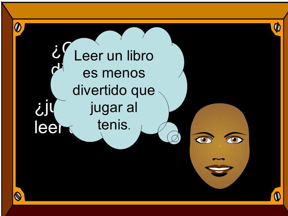 ¿Qué es menos divertido? ¿jugar al tenis o leer un libro? Leer un libro es menos divertido que jugar al tenis.