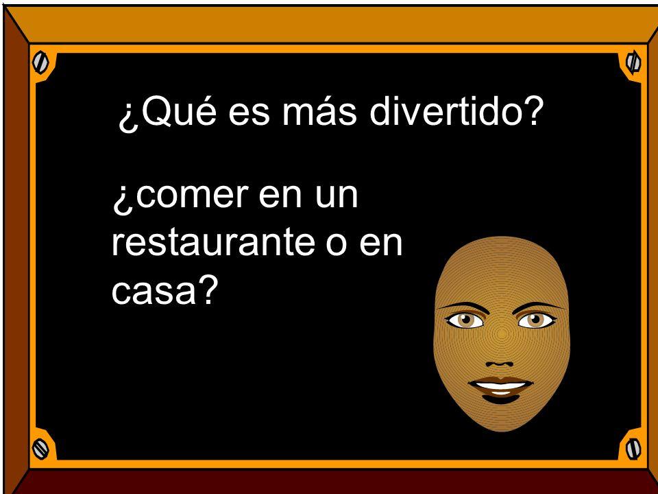 ¿Qué es más divertido? ¿comer en un restaurante o en casa?