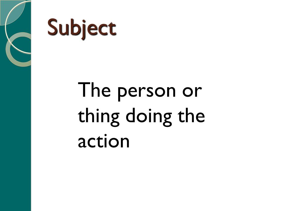 Subject The person or thing doing the action