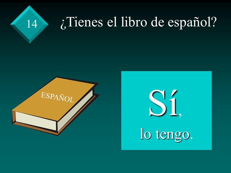 ¿Tienes el libro de español Sí, lo tengo lo tengo. 14 ESPAÑOL