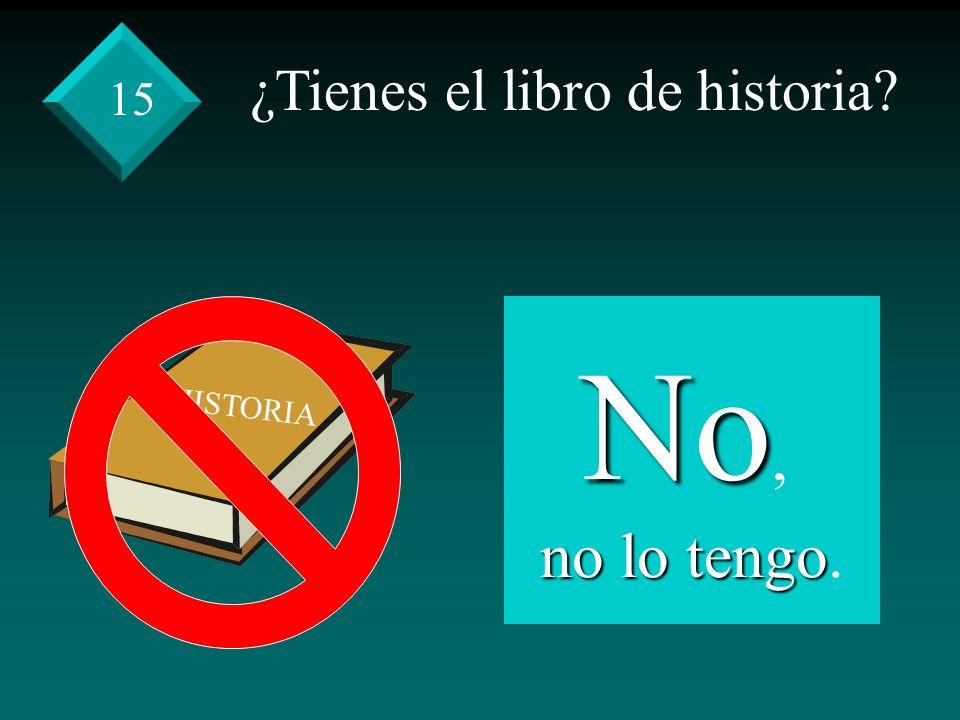 ¿Tienes el libro de historia No, no lo tengo no lo tengo. 15 HISTORIA