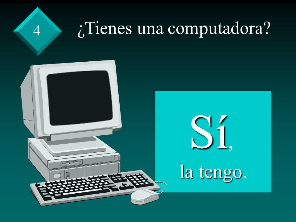 ¿Tienes una computadora Sí, la tengo la tengo. 4