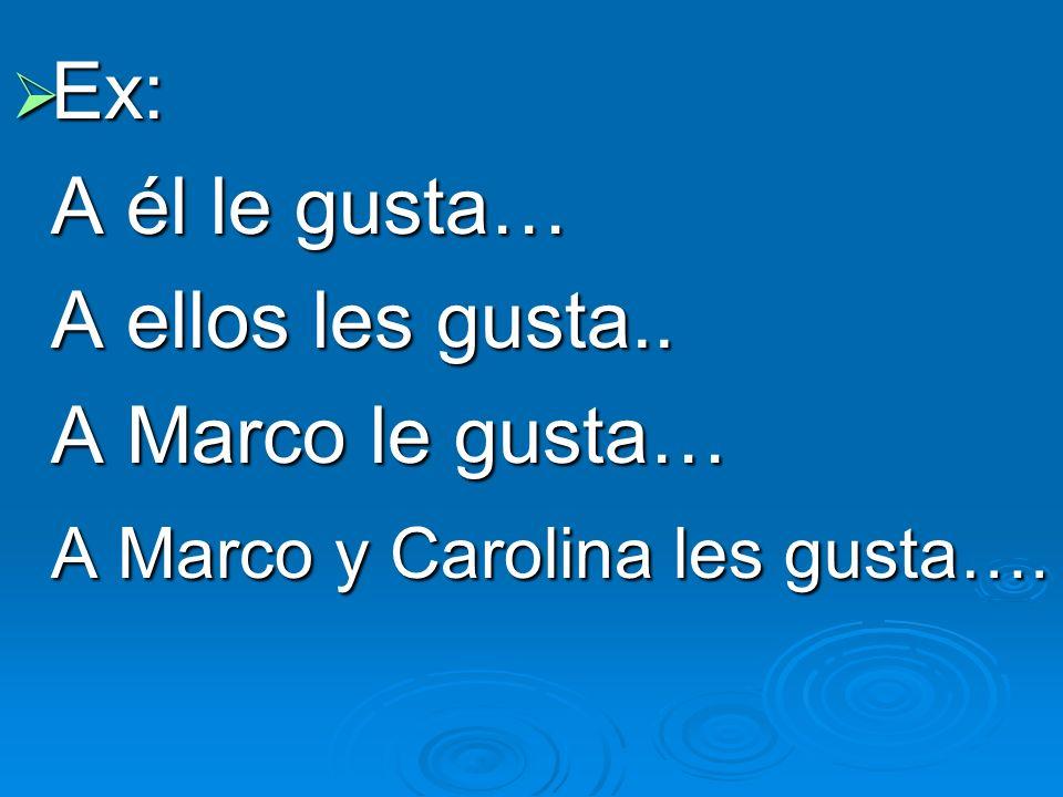 Ex: Ex: A él le gusta… A ellos les gusta.. A Marco le gusta… A Marco y Carolina les gusta….
