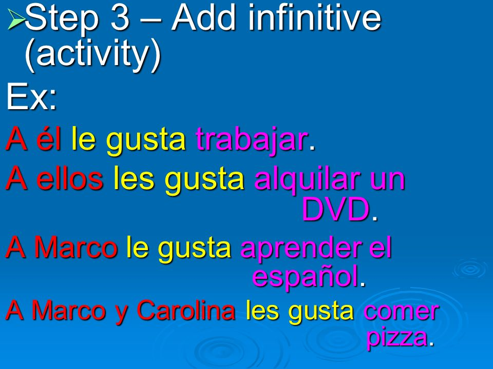 Step 3 – Add infinitive (activity) Step 3 – Add infinitive (activity)Ex: A él le gusta trabajar.