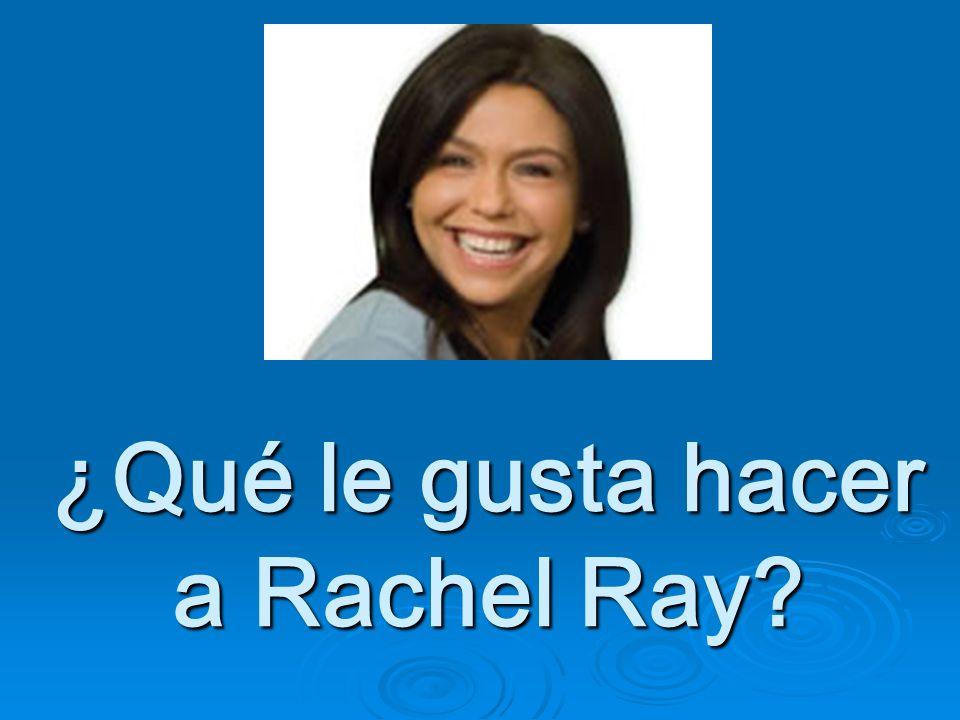 ¿Qué le gusta hacer a Rachel Ray