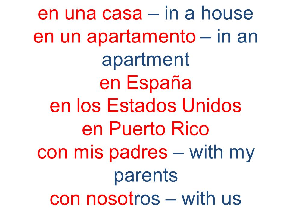en una casa – in a house en un apartamento – in an apartment en España en los Estados Unidos en Puerto Rico con mis padres – with my parents con nosot