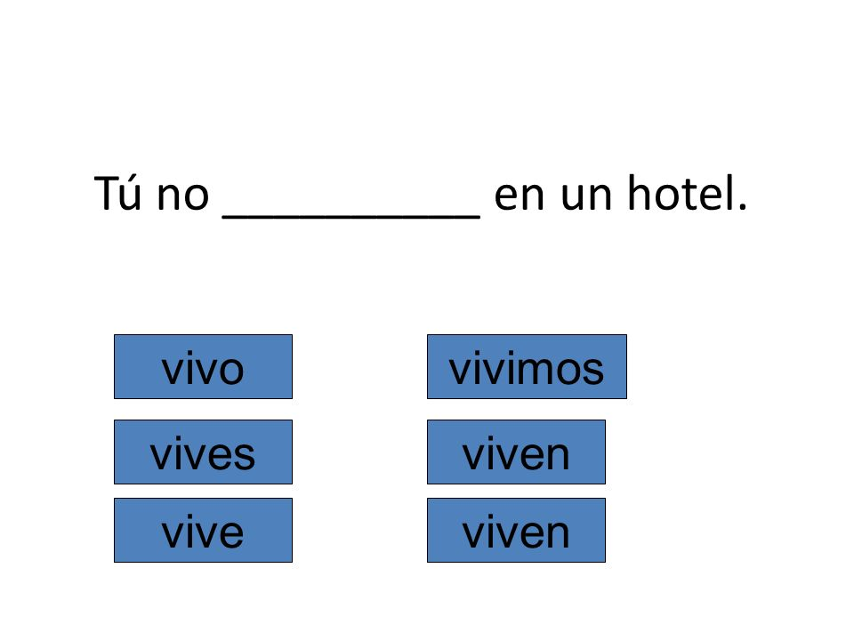 Tú no __________ en un hotel. vivo vives vive vivimos viven