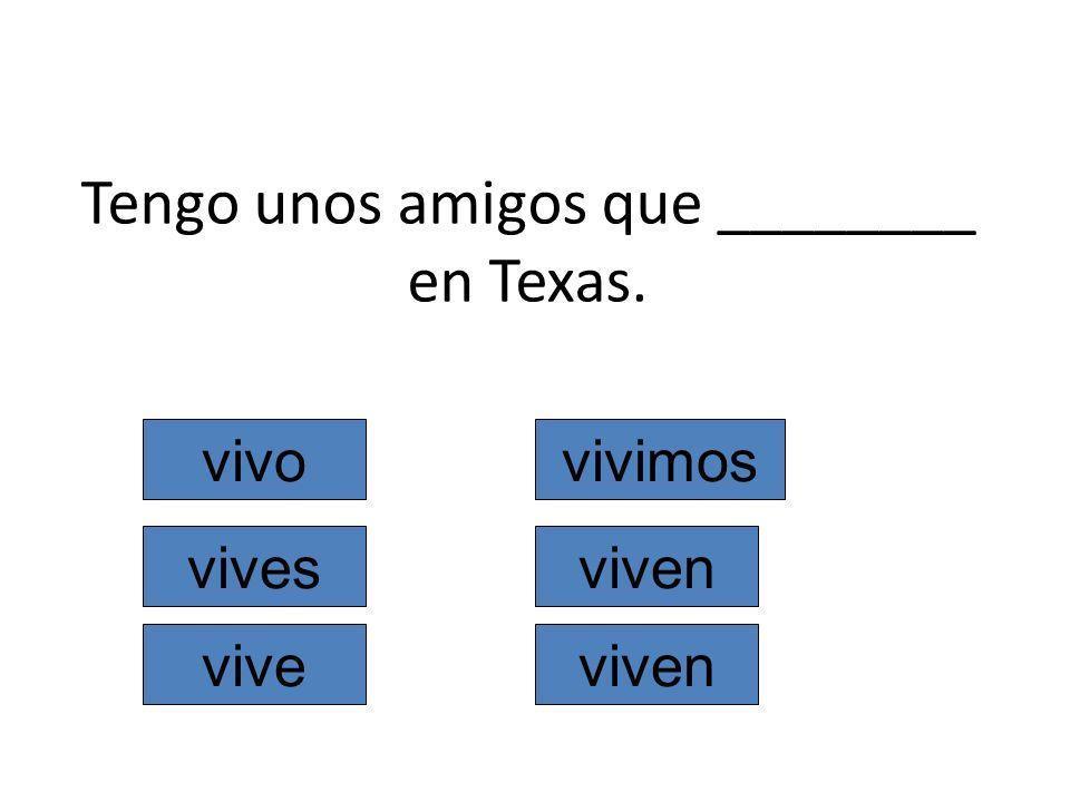 Tengo unos amigos que ________ en Texas. vivo vives vive vivimos viven