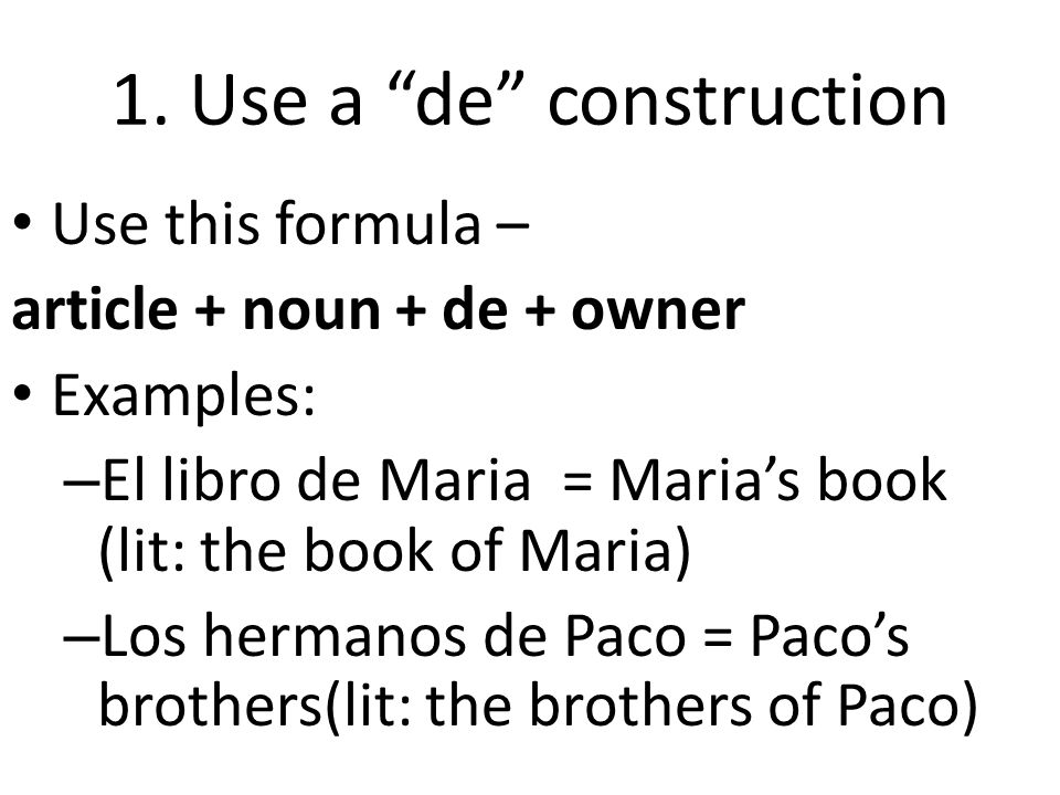 1. Use a de construction Use this formula – article + noun + de + owner Examples: – El libro de Maria = Marias book (lit: the book of Maria) – Los her