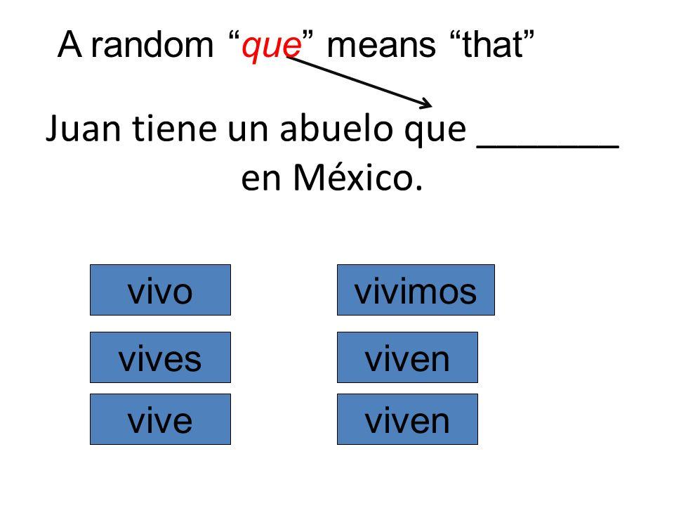 Juan tiene un abuelo que _______ en México. vivo vives vive vivimos viven A random que means that