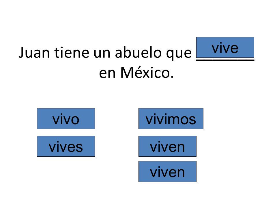 Juan tiene un abuelo que _______ en México. vivo vives vive vivimos viven