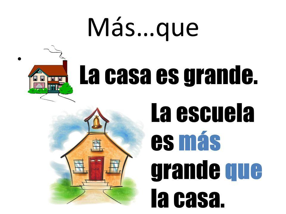 Más…que La casa es grande. La escuela es más grande que la casa.