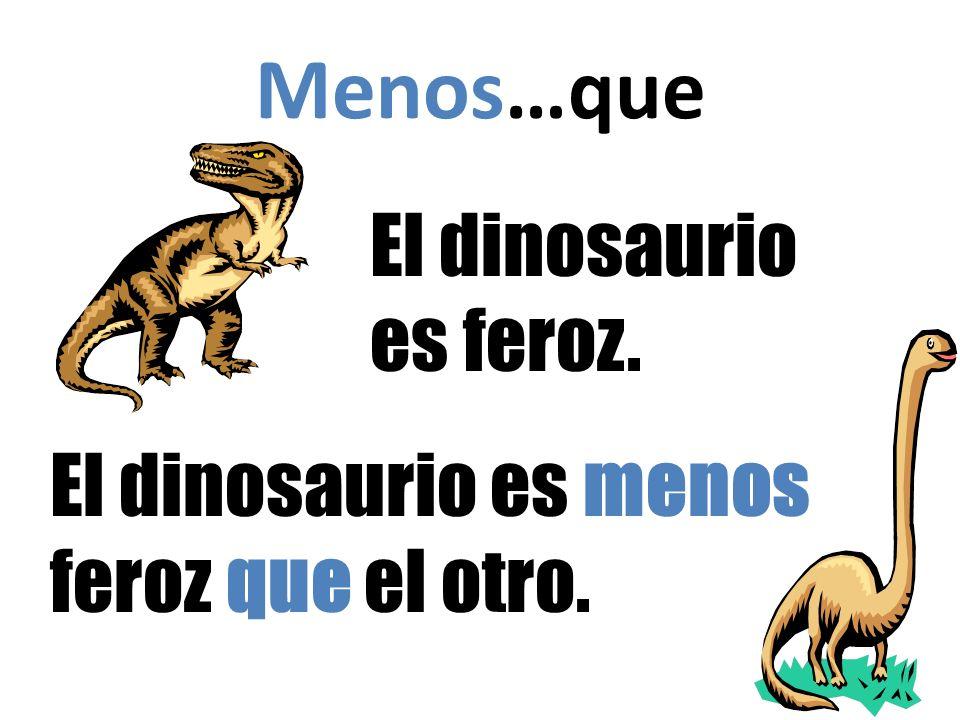 Menos…que El dinosaurio es feroz. El dinosaurio es menos feroz que el otro.