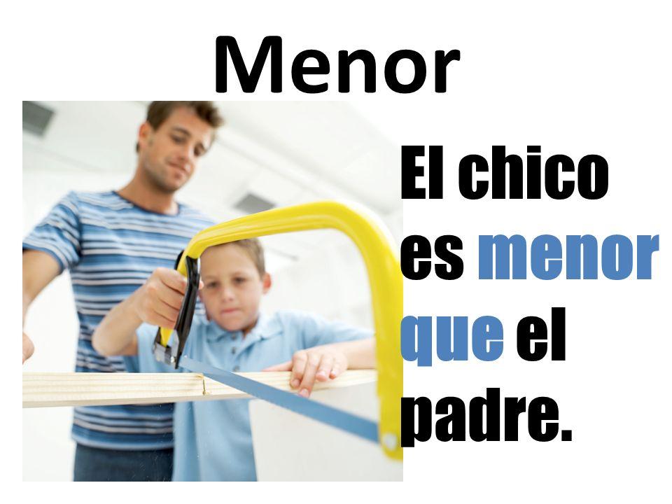 Menor El chico es menor que el padre.