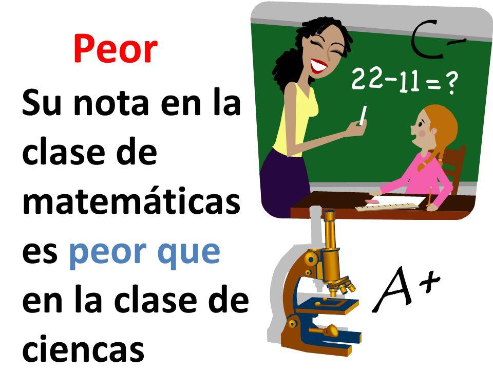 Peor Su nota en la clase de matemáticas es peor que en la clase de ciencas A+ C-