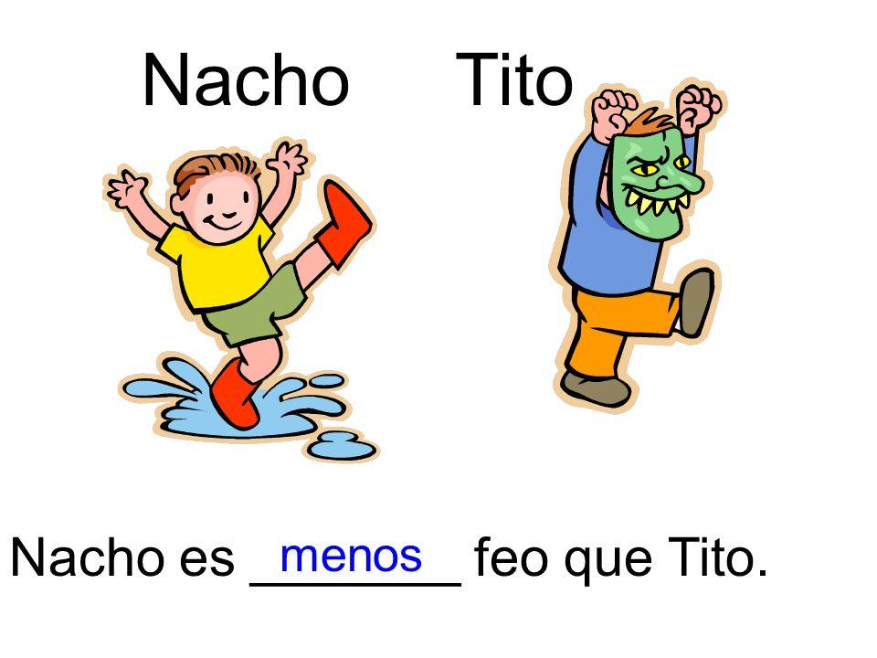 Nacho es _______ feo que Tito. menos NachoTito