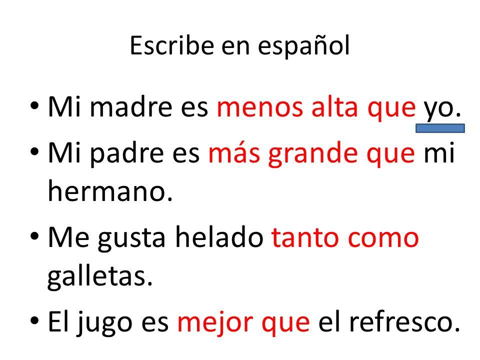 Escribe en español Mi madre es menos alta que yo. Mi padre es más grande que mi hermano. Me gusta helado tanto como galletas. El jugo es mejor que el