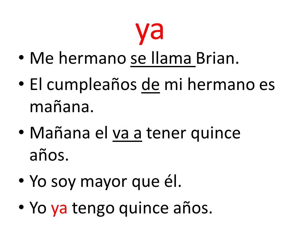ya Me hermano se llama Brian. El cumpleaños de mi hermano es mañana. Mañana el va a tener quince años. Yo soy mayor que él. Yo ya tengo quince años.