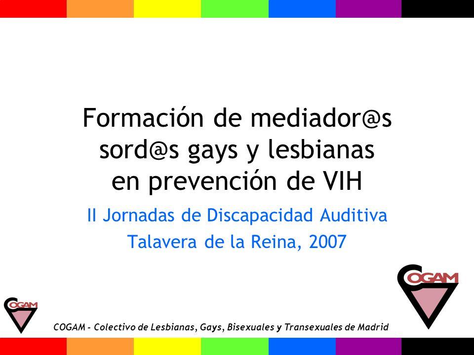 COGAM - Colectivo de Lesbianas, Gays, Bisexuales y Transexuales de Madrid Formación de mediador@s sord@s gays y lesbianas en prevención de VIH II Jorn