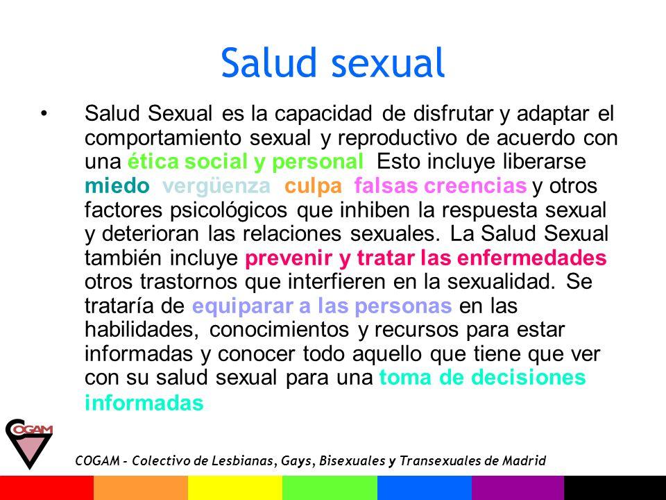 COGAM - Colectivo de Lesbianas, Gays, Bisexuales y Transexuales de Madrid Salud sexual Salud Sexual es la capacidad de disfrutar y adaptar el comporta