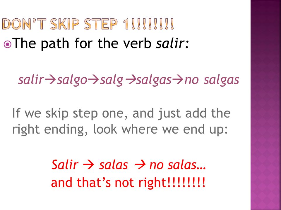 The path for the verb salir: salir salgo salg salgas no salgas If we skip step one, and just add the right ending, look where we end up: Salir salas no salas… and thats not right!!!!!!!!