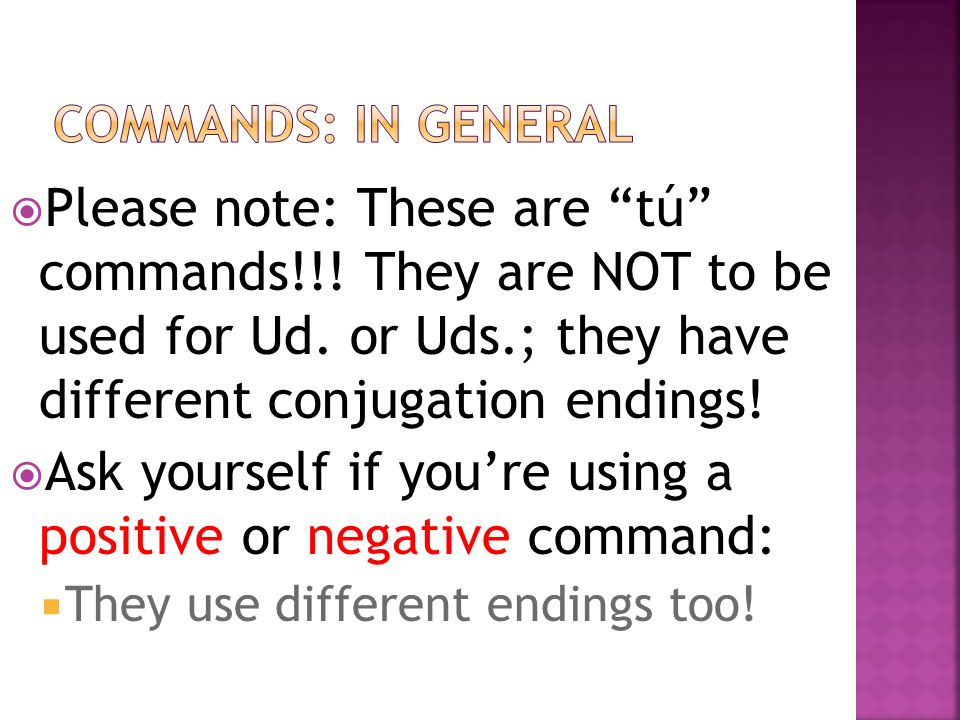 Please note: These are tú commands!!. They are NOT to be used for Ud.