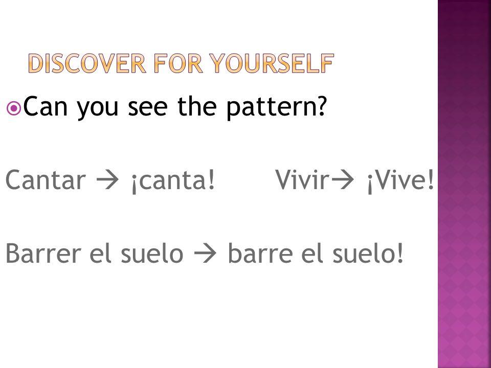 Step 1: Drop the r,(same as the él/ella form!) Step 2: Make sure theres no subject pronoun Example: Barre el suelo = Tú barre el suelo =