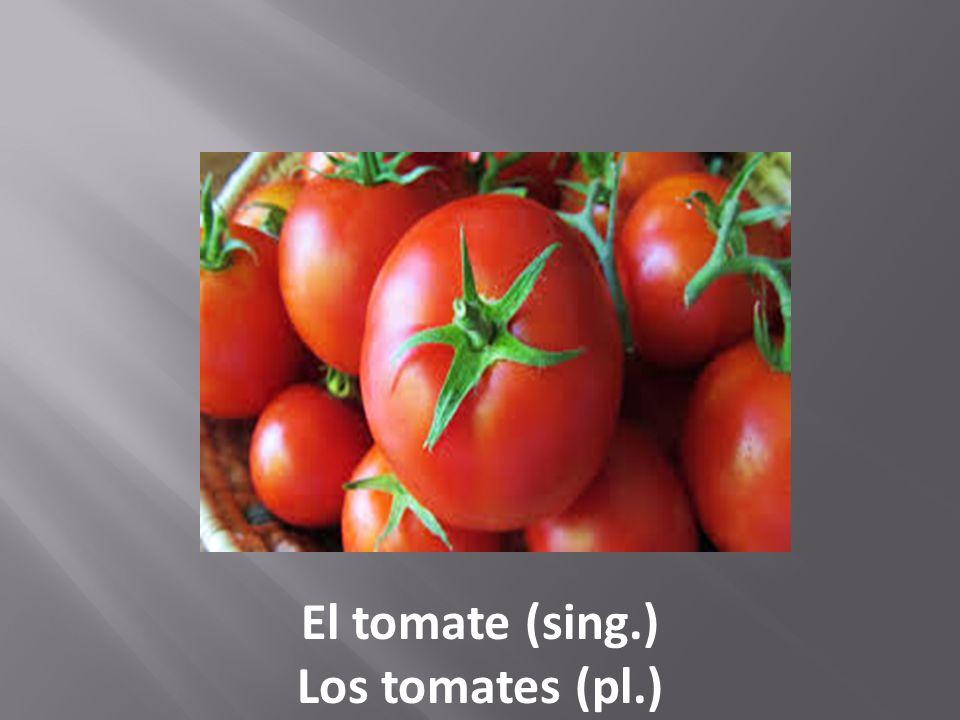 El tomate (sing.) Los tomates (pl.)