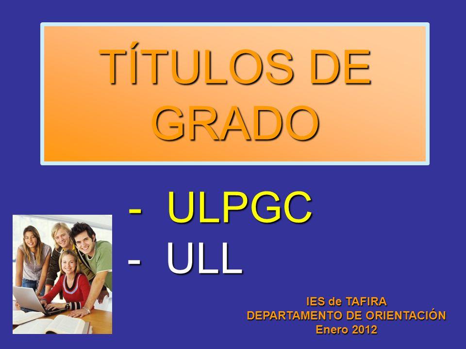TÍTULOS DE GRADO - ULPGC - ULL IES de TAFIRA DEPARTAMENTO DE ORIENTACIÓN Enero 2012