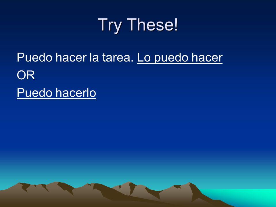 Try These! Puedo hacer la tarea. Lo puedo hacer OR Puedo hacerlo