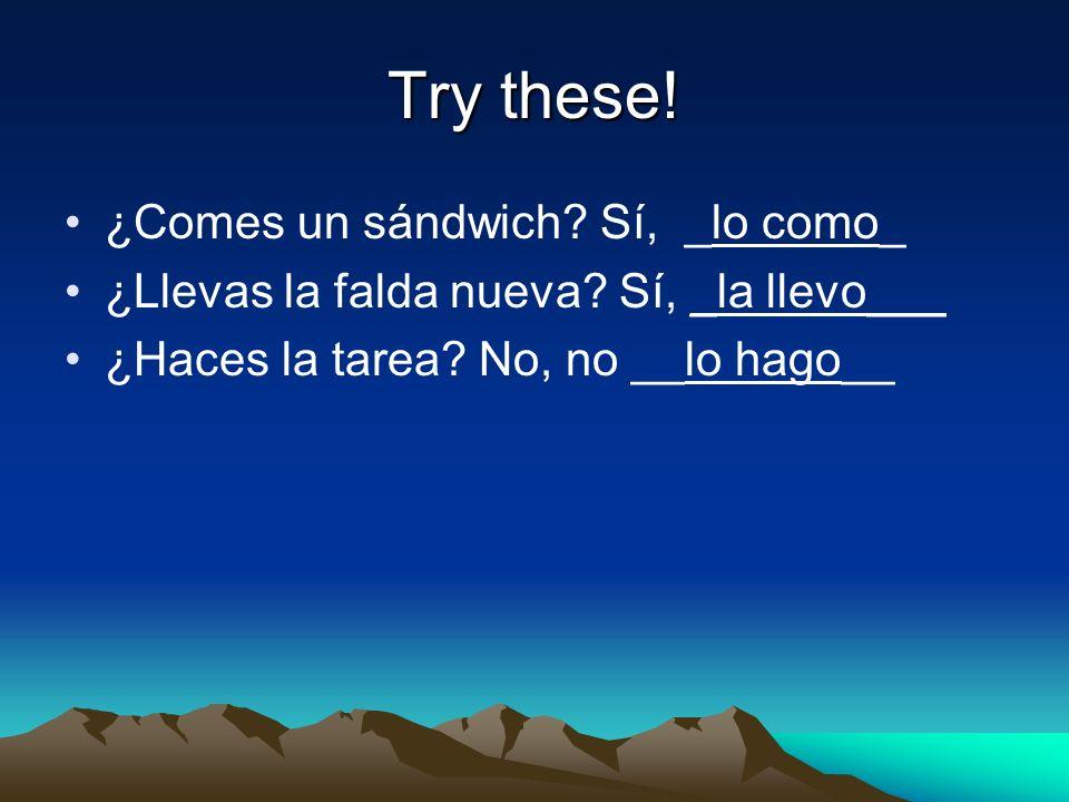 Try these. ¿Comes un sándwich. Sí, _lo como_ ¿Llevas la falda nueva.