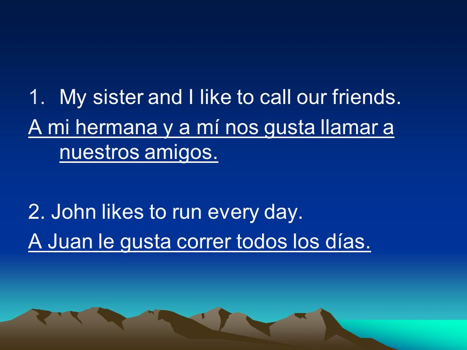 1.My sister and I like to call our friends. A mi hermana y a mí nos gusta llamar a nuestros amigos. 2. John likes to run every day. A Juan le gusta co