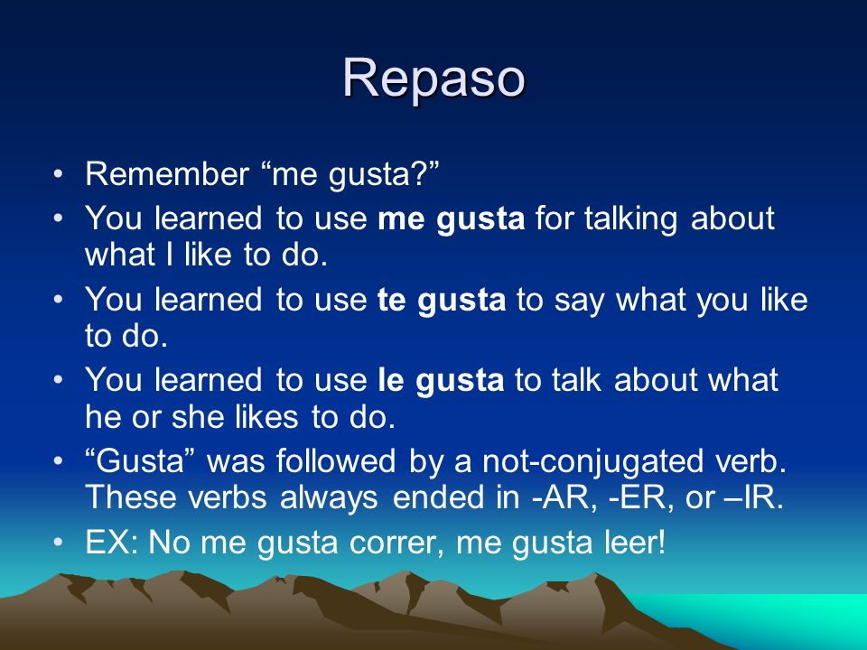 Repaso Remember me gusta? You learned to use me gusta for talking about what I like to do. You learned to use te gusta to say what you like to do. You