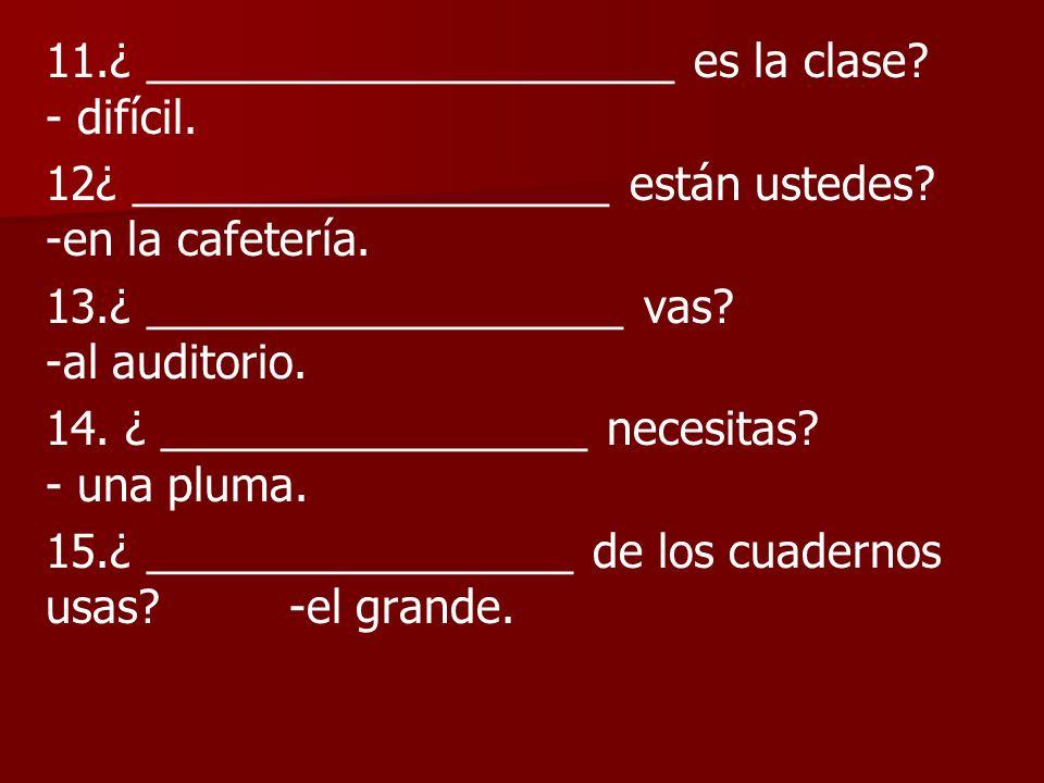 11.¿ _____________________ es la clase? - difícil. 12¿ ___________________ están ustedes? -en la cafetería. 13.¿ ___________________ vas? -al auditori