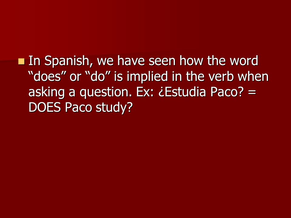 In Spanish, we have seen how the word does or do is implied in the verb when asking a question. Ex: ¿Estudia Paco? = DOES Paco study? In Spanish, we h