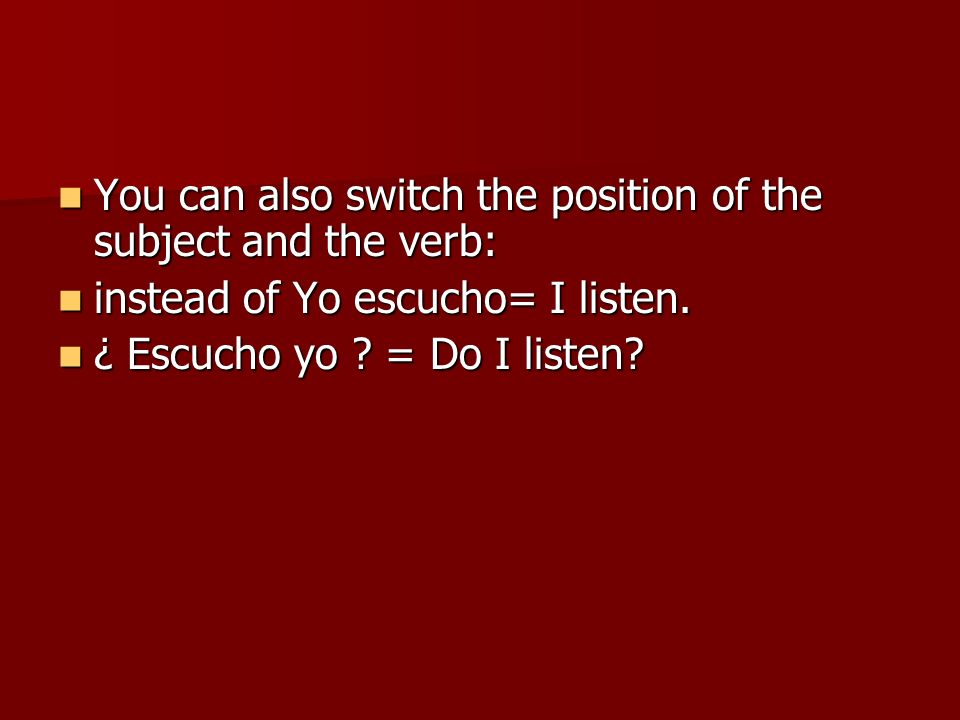 You can also switch the position of the subject and the verb: You can also switch the position of the subject and the verb: instead of Yo escucho= I l