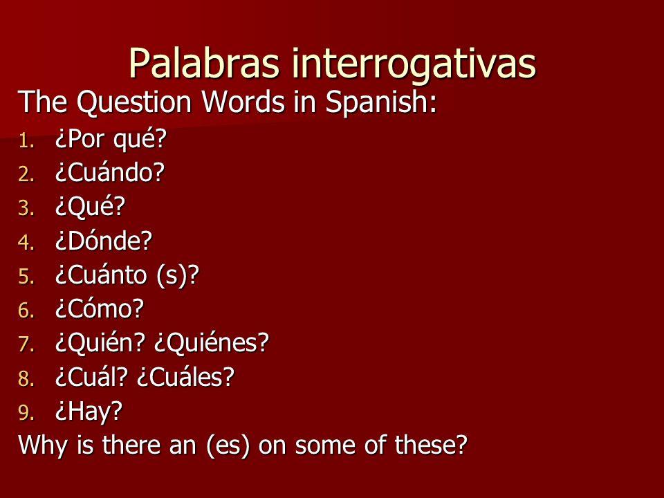 Palabras interrogativas The Question Words in Spanish: 1. ¿Por qué? 2. ¿Cuándo? 3. ¿Qué? 4. ¿Dónde? 5. ¿Cuánto (s)? 6. ¿Cómo? 7. ¿Quién? ¿Quiénes? 8.