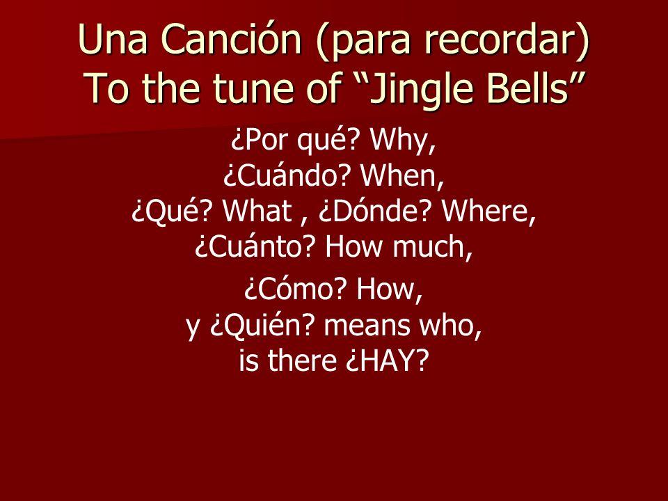 Una Canción (para recordar) To the tune of Jingle Bells ¿Por qué? Why, ¿Cuándo? When, ¿Qué? What, ¿Dónde? Where, ¿Cuánto? How much, ¿Cómo? How, y ¿Qui