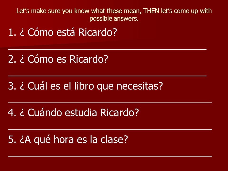 Lets make sure you know what these mean, THEN lets come up with possible answers. 1. ¿ Cómo está Ricardo? ____________________________________ 2. ¿ Có