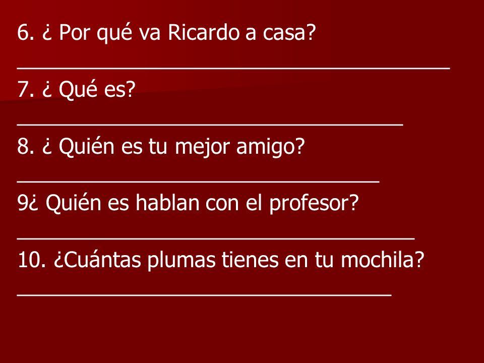 6. ¿ Por qué va Ricardo a casa? _____________________________________ 7. ¿ Qué es? _________________________________ 8. ¿ Quién es tu mejor amigo? ___