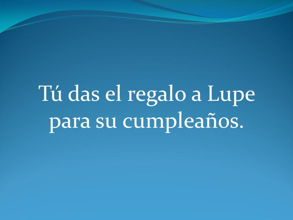 Tú das el regalo a Lupe para su cumpleaños.