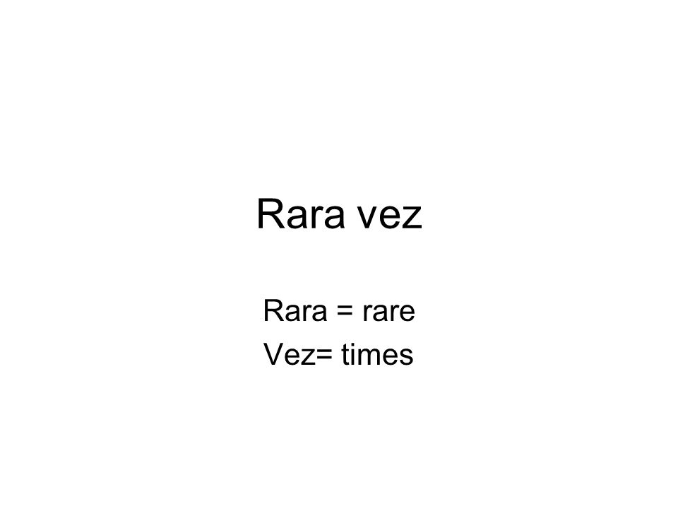 Rara vez Rara = rare Vez= times