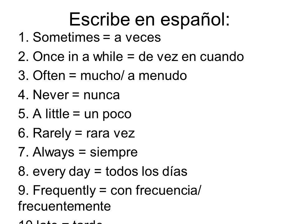 Escribe en español: 1. Sometimes = a veces 2. Once in a while = de vez en cuando 3. Often = mucho/ a menudo 4. Never = nunca 5. A little = un poco 6.