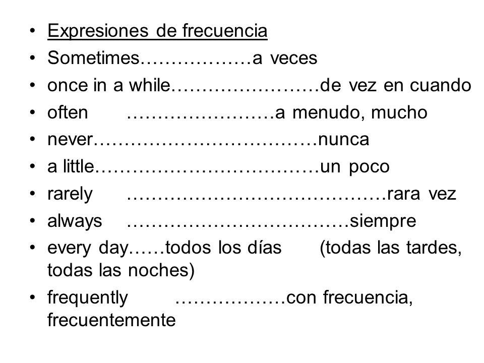 Expresiones de frecuencia Sometimes………………a veces once in a while……………………de vez en cuando often……………………a menudo, mucho never………………………………nunca a little…