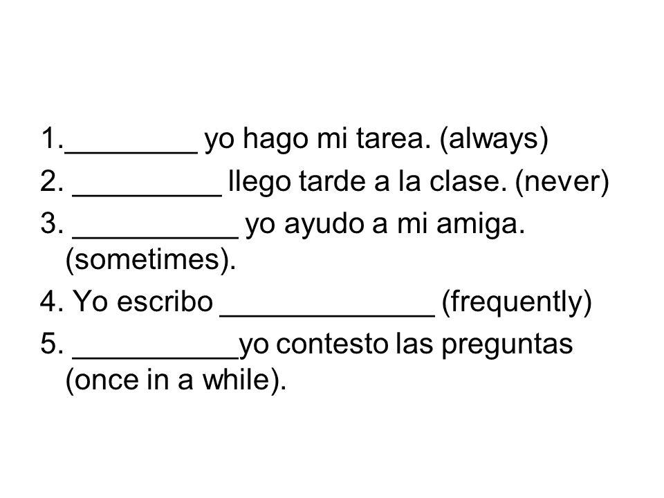 1.________ yo hago mi tarea. (always) 2. _________ llego tarde a la clase. (never) 3. __________ yo ayudo a mi amiga. (sometimes). 4. Yo escribo _____