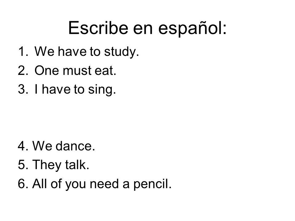 Escribe en español: 1.We have to study. 2.One must eat. 3.I have to sing. 4. We dance. 5. They talk. 6. All of you need a pencil.