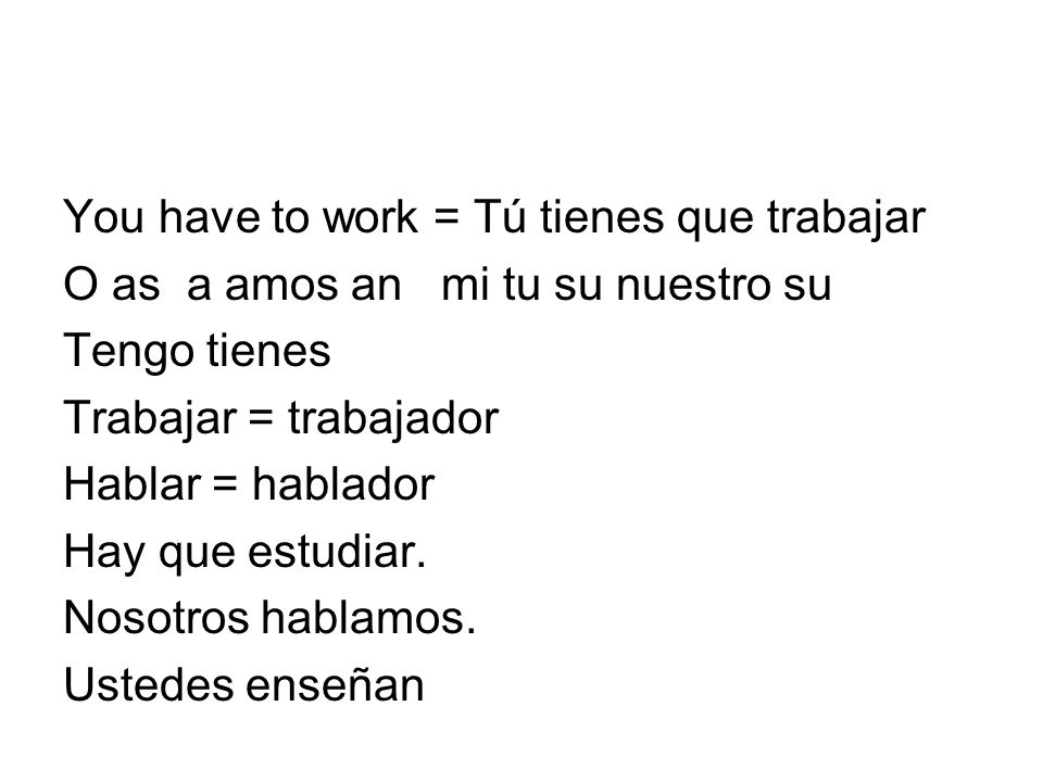 You have to work = Tú tienes que trabajar O as a amos an mi tu su nuestro su Tengo tienes Trabajar = trabajador Hablar = hablador Hay que estudiar. No
