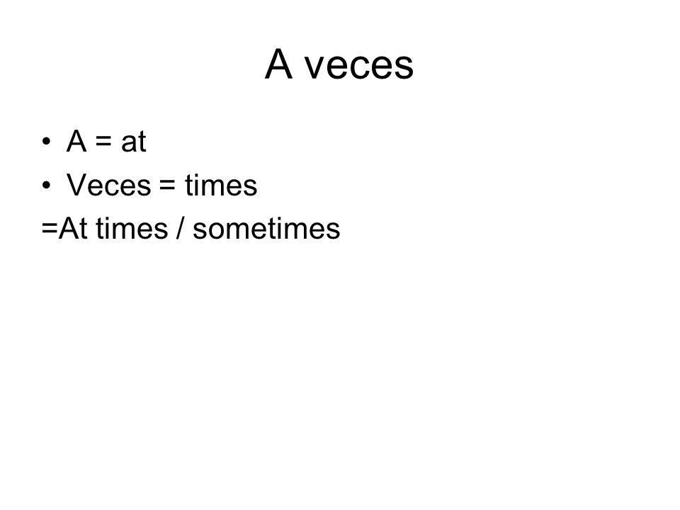 A veces A = at Veces = times =At times / sometimes