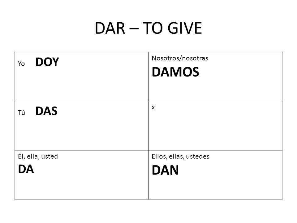 DAR – TO GIVE Yo DOY Nosotros/nosotras DAMOS Tú DAS x Él, ella, usted DA Ellos, ellas, ustedes DAN